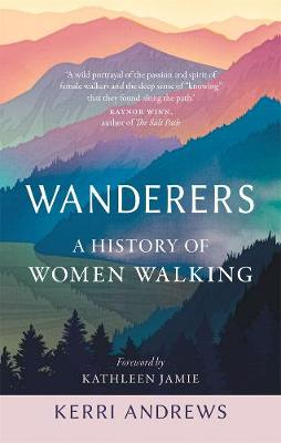Wanderers - A History of Women Walking - Kerri Andrews